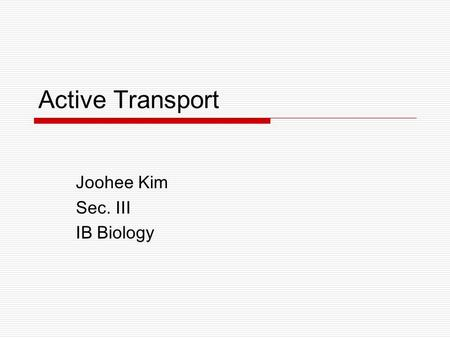 Active Transport Joohee Kim Sec. III IB Biology. Active Transport  Active transport is the pumping of molecules against their concentration gradient.