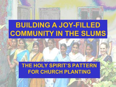 BUILDING A JOY-FILLED COMMUNITY IN THE SLUMS THE HOLY SPIRIT'S PATTERN FOR CHURCH PLANTING.