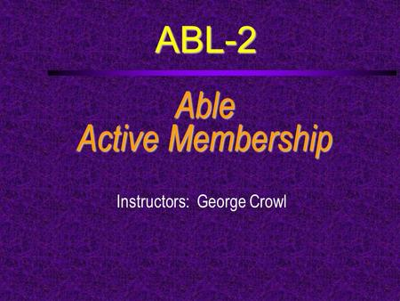 ABL-2 Able Active Membership Instructors: George Crowl.