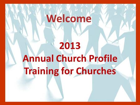 Welcome 2013 Annual Church Profile Training for Churches.