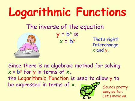 Logarithmic Functions The inverse of the equation y = b x is x = b y Since there is no algebraic method for solving x = by by for y in terms of x,x, the.