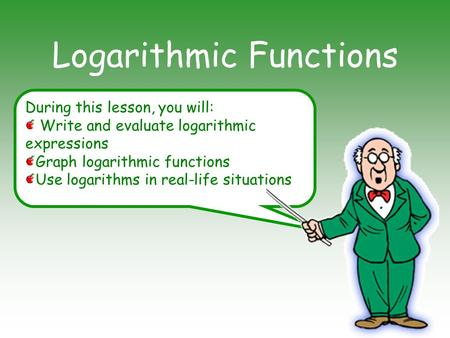 During this lesson, you will: Write and evaluate logarithmic expressions Graph logarithmic functions Use logarithms in real-life situations Logarithmic.