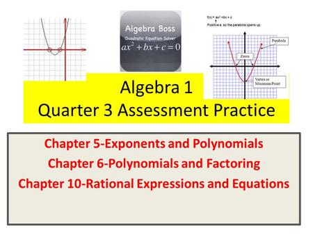 Algebra 1 Quarter 3 Assessment Practice Chapter 5-Exponents and Polynomials Chapter 6-Polynomials and Factoring Chapter 10-Rational Expressions and Equations.