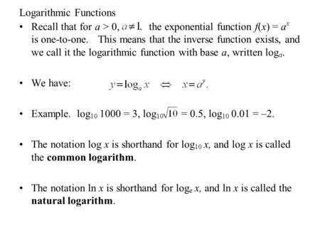 Logarithmic Functions Recall that for a > 0, the exponential function f(x) = a x is one-to-one. This means that the inverse function exists, and we call.