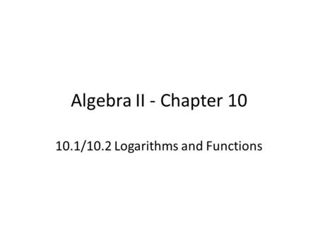 Algebra II - Chapter 10 10.1/10.2 Logarithms and Functions.