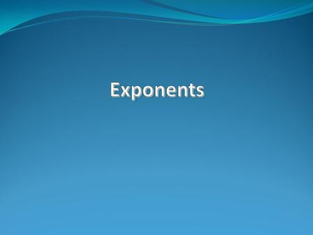 Definitions: Exponent – Is the number that tells us how many times to multiply a number (called the base) by itself. Base – Is a number that is multiplied.