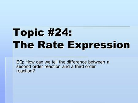 Topic #24: The Rate Expression EQ: How can we tell the difference between a second order reaction and a third order reaction?