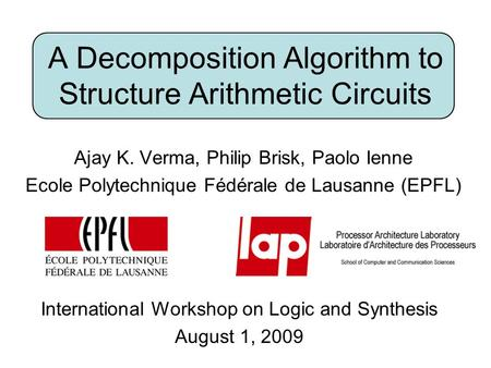 A Decomposition Algorithm to Structure Arithmetic Circuits Ajay K. Verma, Philip Brisk, Paolo Ienne Ecole Polytechnique Fédérale de Lausanne (EPFL) International.