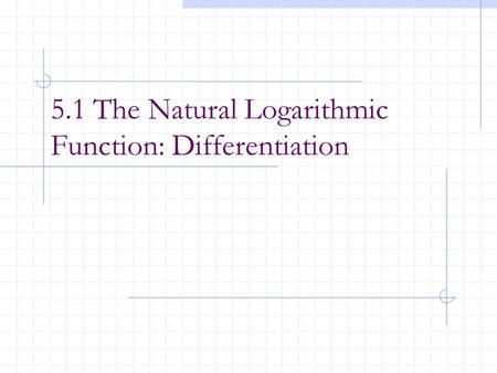 5.1 The Natural Logarithmic Function: Differentiation.