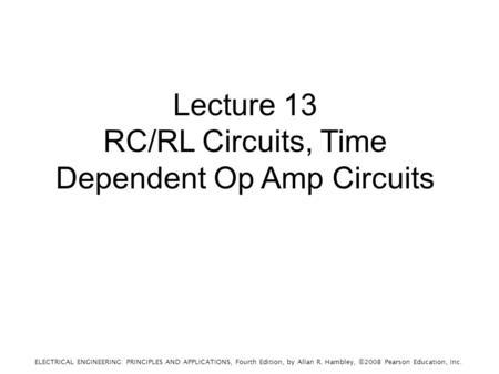 ELECTRICAL ENGINEERING: PRINCIPLES AND APPLICATIONS, Fourth Edition, by Allan R. Hambley, ©2008 Pearson Education, Inc. Lecture 13 RC/RL Circuits, Time.