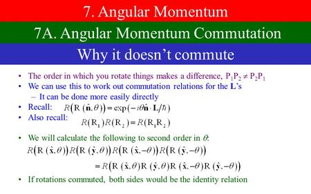 7. Angular Momentum The order in which you rotate things makes a difference,  1  2   2  1 We can use this to work out commutation relations for the.