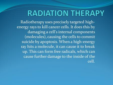 Radiotherapy uses precisely targeted high- energy rays to kill cancer cells. It does this by damaging a cell's internal components (molecules), causing.
