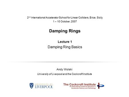 2 nd International Accelerator School for Linear Colliders, Erice, Sicily 1 – 10 October, 2007 Damping Rings Lecture 1 Damping Ring Basics Andy Wolski.
