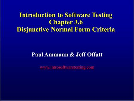 Introduction to Software Testing Chapter 3.6 Disjunctive Normal Form Criteria Paul Ammann & Jeff Offutt www.introsoftwaretesting.com.