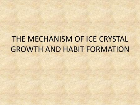 THE MECHANISM OF ICE CRYSTAL GROWTH AND HABIT FORMATION.