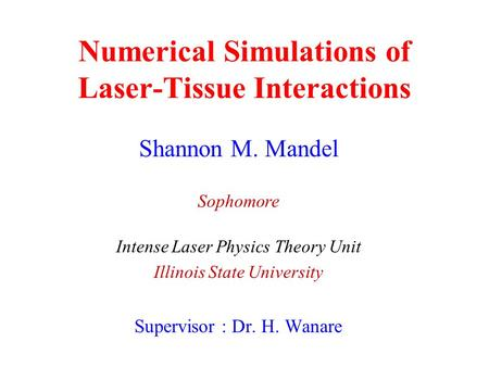 Numerical Simulations of Laser-Tissue Interactions Shannon M. Mandel Sophomore Intense Laser Physics Theory Unit Illinois State University Supervisor.