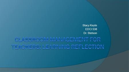 Stacy Keyte EDCI 538 Dr. Stetson. Rules and Procedures What I learned:  I learned the difference between rules and procedures as well as the way to effectively.