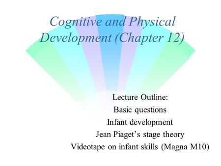 Cognitive and Physical Development (Chapter 12) Lecture Outline: Basic questions Infant development Jean Piaget's stage theory Videotape on infant skills.