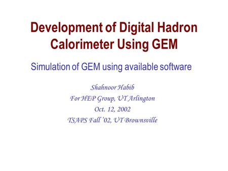 Development of Digital Hadron Calorimeter Using GEM Shahnoor Habib For HEP Group, UT Arlington Oct. 12, 2002 TSAPS Fall '02, UT Brownsville Simulation.