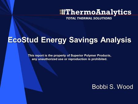 EcoStud Energy Savings Analysis This report is the property of Superior Polymer Products, any unauthorized use or reproduction is prohibited. Bobbi S.