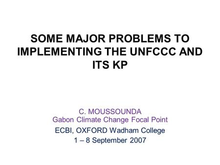 SOME MAJOR PROBLEMS TO IMPLEMENTING THE UNFCCC AND ITS KP C. MOUSSOUNDA Gabon Climate Change Focal Point ECBI, OXFORD Wadham College 1 – 8 September 2007.
