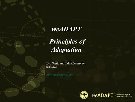 WeADAPT Principles of Adaptation Ben Smith and Tahia Devisscher SEI Oxford.