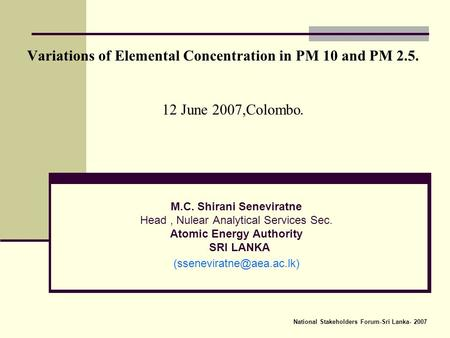 Variations of Elemental Concentration in PM 10 and PM 2.5. 12 June 2007,Colombo. M.C. Shirani Seneviratne Head, Nulear Analytical Services Sec. Atomic.