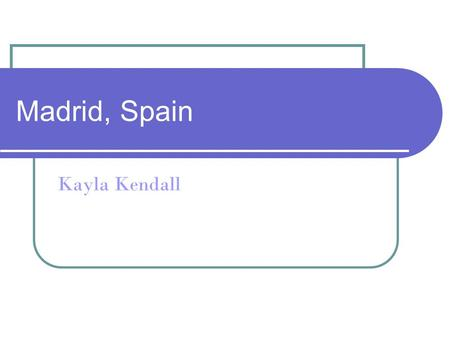 Madrid, Spain Kayla Kendall. Location Madrid, Spain is located in the center of the Iberian Peninsula.
