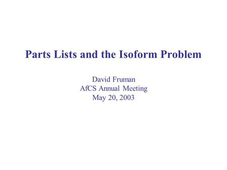 Parts Lists and the Isoform Problem David Fruman AfCS Annual Meeting May 20, 2003.