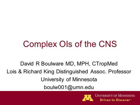 Complex OIs of the CNS David R Boulware MD, MPH, CTropMed Lois & Richard King Distinguished Assoc. Professor University of Minnesota