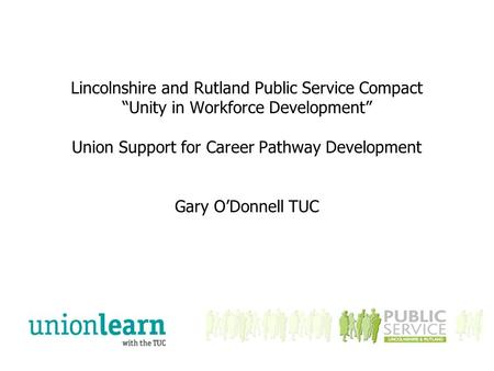 "Lincolnshire and Rutland Public Service Compact ""Unity in Workforce Development"" Union Support for Career Pathway Development Gary O'Donnell TUC."