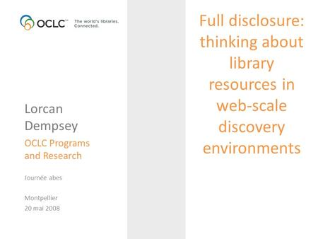 Full disclosure: thinking about library resources in web-scale discovery environments Lorcan Dempsey OCLC Programs and Research Journée abes Montpellier.