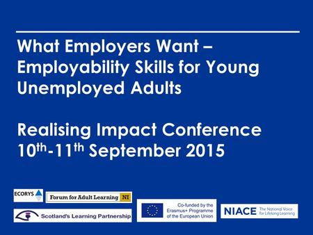 What Employers Want – Employability Skills for Young Unemployed Adults Realising Impact Conference 10 th -11 th September 2015.