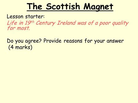 The Scottish Magnet Lesson starter: Life in 19 th Century Ireland was of a poor quality for most. Do you agree? Provide reasons for your answer (4 marks)