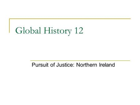 Global History 12 Pursuit of Justice: Northern Ireland.