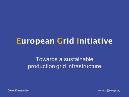 Dieter European Grid Initiative Towards a sustainable production grid infrastructure.