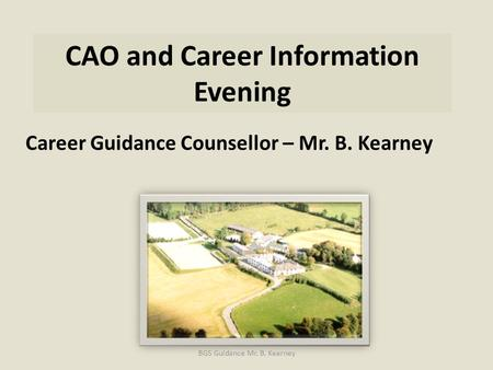 CAO and Career Information Evening Career Guidance Counsellor – Mr. B. Kearney BGS Guidance Mr. B. Kearney.