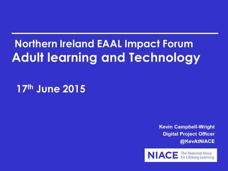 Northern Ireland EAAL Impact Forum Adult learning and Technology 17 th June 2015 Kevin Campbell-Wright Digital Project