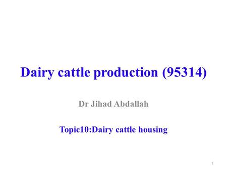 Dairy cattle production (95314) Dr Jihad Abdallah Topic10:Dairy cattle housing 1.