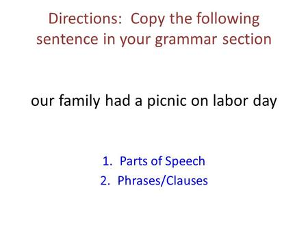 Directions: Copy the following sentence in your grammar section our family had a picnic on labor day 1.Parts of Speech 2.Phrases/Clauses.