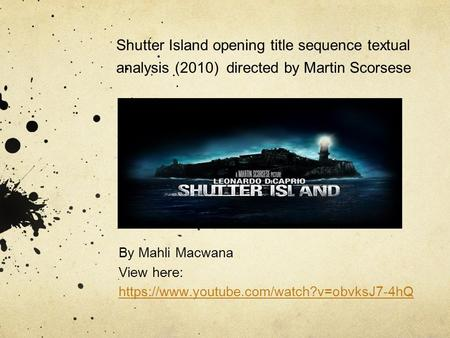 Shutter Island opening title sequence textual analysis (2010) directed by Martin Scorsese By Mahli Macwana View here: https://www.youtube.com/watch?v=obvksJ7-4hQ.