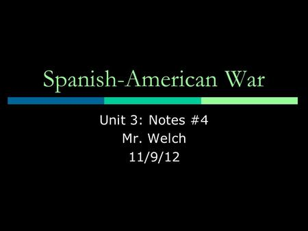 Spanish-American War Unit 3: Notes #4 Mr. Welch 11/9/12.