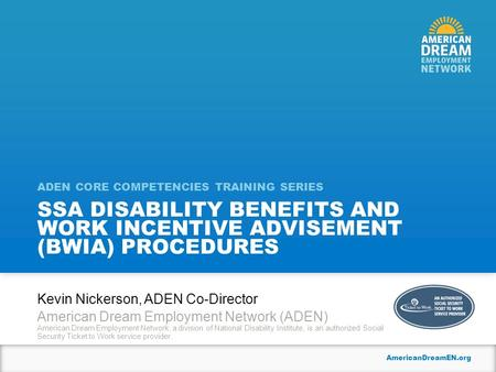 AmericanDreamEN.org SSA DISABILITY BENEFITS AND WORK INCENTIVE ADVISEMENT (BWIA) PROCEDURES ADEN CORE COMPETENCIES TRAINING SERIES Kevin Nickerson, ADEN.