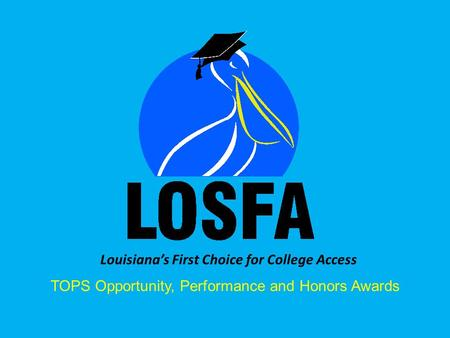 Louisiana's First Choice for College Access TOPS Opportunity, Performance and Honors Awards.