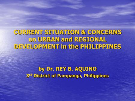 CURRENT SITUATION & CONCERNS on URBAN and REGIONAL DEVELOPMENT in the PHILIPPINES by Dr. REY B. AQUINO 3 rd District of Pampanga, Philippines.