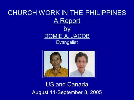 CHURCH WORK IN THE PHILIPPINES A Report by DOMIE A. JACOB Evangelist US and Canada August 11-September 8, 2005.