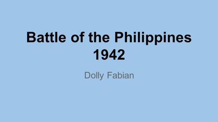 Battle of the Philippines 1942 Dolly Fabian. December 8,1941 ●10 hours after Pearl Harbor ● American Asiatic Fleet in the Philippines withdrew to Java.