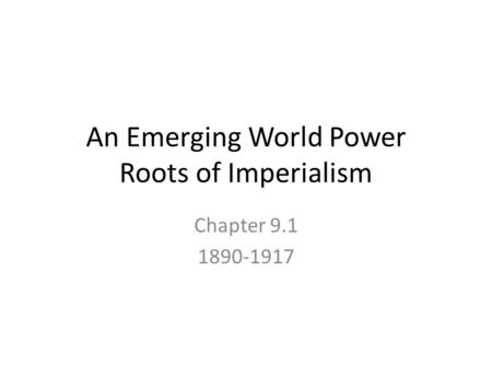 An Emerging World Power Roots of Imperialism Chapter 9.1 1890-1917.