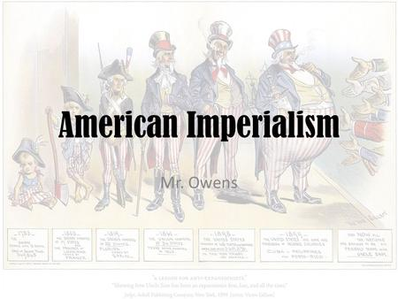 American Imperialism Mr. Owens. Essential Questions What drove the United States to become an imperial power at the end of the 19 th century? What caused.