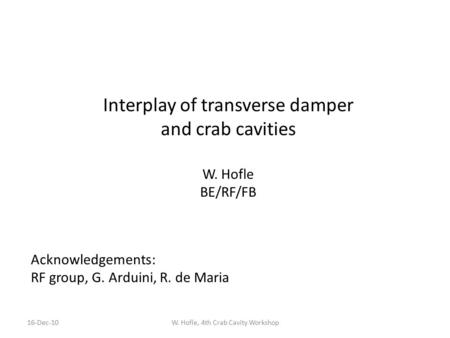 Interplay of transverse damper and crab cavities W. Hofle BE/RF/FB W. Hofle, 4th Crab Cavity Workshop16-Dec-10 Acknowledgements: RF group, G. Arduini,